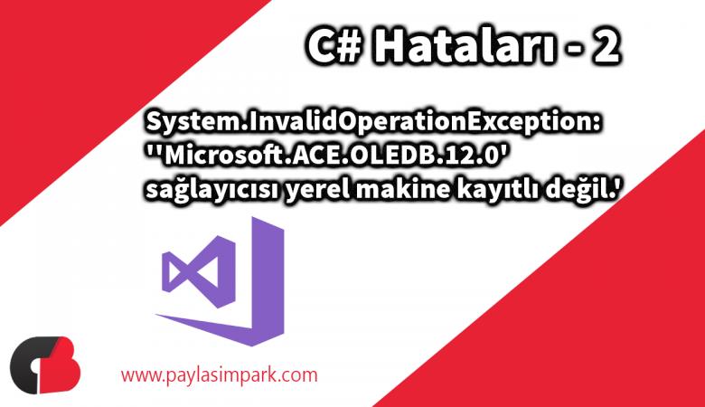 System.InvalidOperationException: ''Microsoft.ACE.OLEDB.12.0' sağlayıcısı yerel makine kayıtlı değil.'